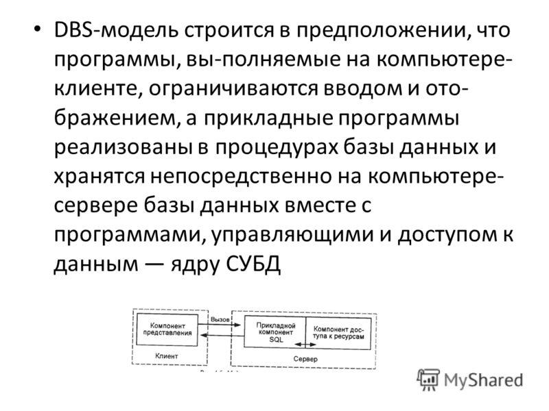DBS-модель строится в предположении, что программы, вы-полняемые на компьютере- клиенте, ограничиваются вводом и ото- бражением, а прикладные программы реализованы в процедурах базы данных и хранятся непосредственно на компьютере- сервере базы данных