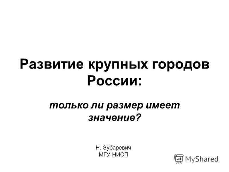 Развитие крупных городов России: только ли размер имеет значение? Н. Зубаревич МГУ-НИСП