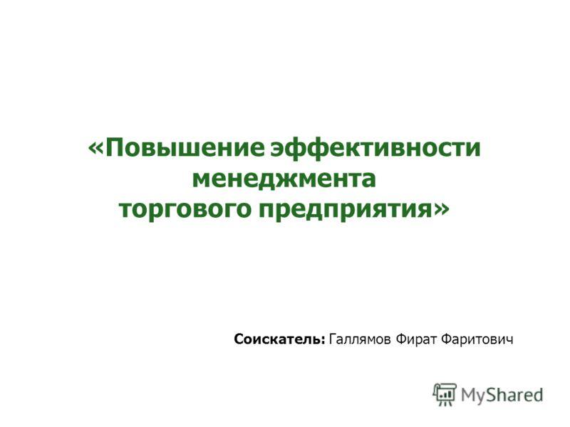 «Повышение эффективности менеджмента торгового предприятия» Соискатель: Галлямов Фират Фаритович