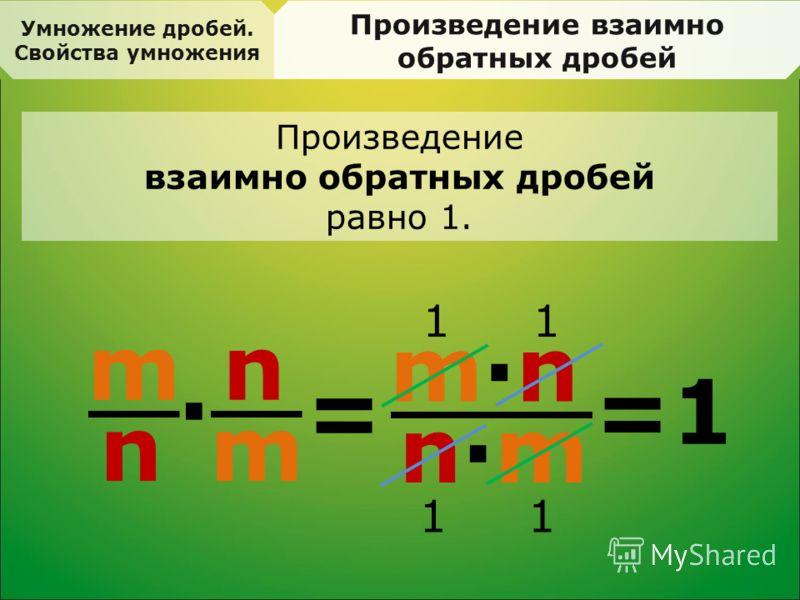 Умножение дробей. Свойства умножения Произведение взаимно обратных дробей = m n · n m m·nm·n n·mn·m =1 11 11 Произведение взаимно обратных дробей равно 1.