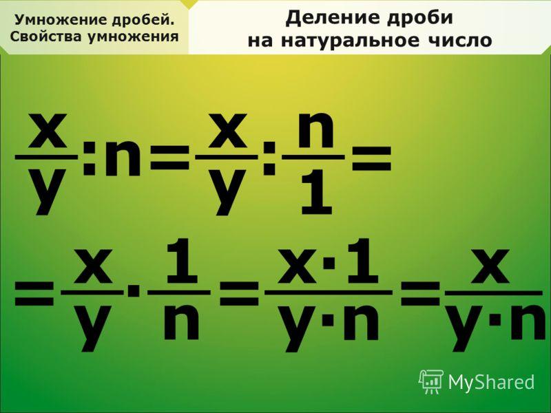Умножение дробей. Свойства умножения Деление дроби на натуральное число x y = : n x y : n 1 = x y · 1 n == x·1x·1 y·ny·n = x y·ny·n