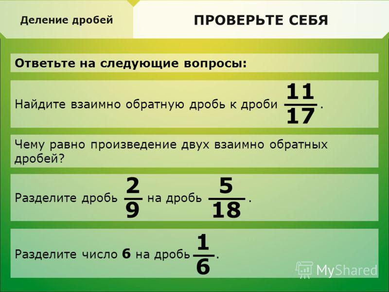 Найдите взаимно обратную дробь к дроби. ПРОВЕРЬТЕ СЕБЯ Ответьте на следующие вопросы: Деление дробей Чему равно произведение двух взаимно обратных дробей? 11 17 Разделите дробь на дробь. 2 9 5 18 Разделите число 6 на дробь. 1 6