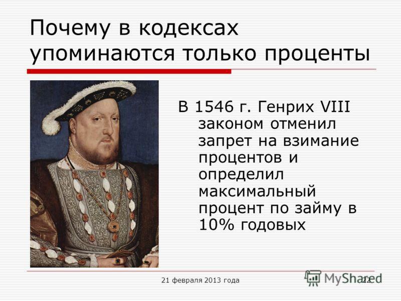 Почему в кодексах упоминаются только проценты 21 февраля 2013 года22 В 1546 г. Генрих VIII законом отменил запрет на взимание процентов и определил максимальный процент по займу в 10% годовых
