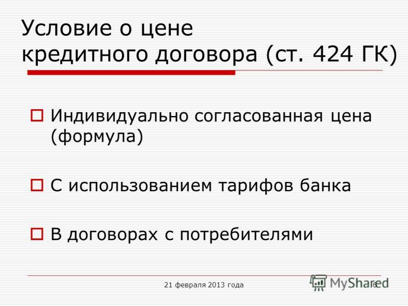 Условие о цене кредитного договора (ст. 424 ГК) Индивидуально согласованная цена (формула) С использованием тарифов банка В договорах с потребителями 21 февраля 2013 года6