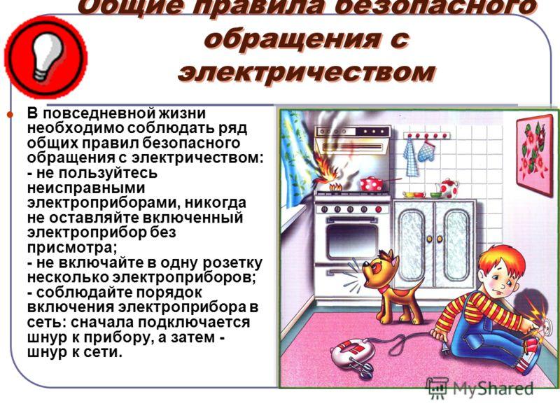 Общие правила безопасного обращения с электричеством В повседневной жизни необходимо соблюдать ряд общих правил безопасного обращения с электричеством: - не пользуйтесь неисправными электроприборами, никогда не оставляйте включенный электроприбор без