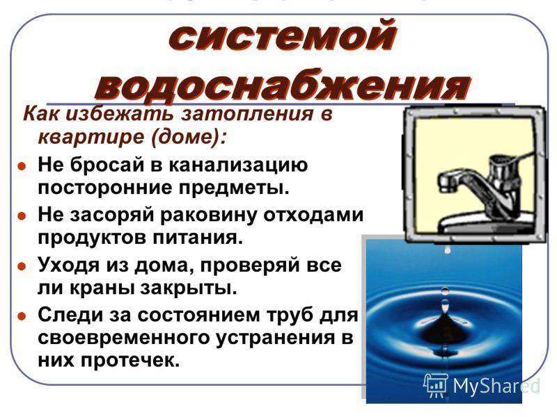 Пользование системой водоснабжения Как избежать затопления в квартире (доме): Не бросай в канализацию посторонние предметы. Не засоряй раковину отходами продуктов питания. Уходя из дома, проверяй все ли краны закрыты. Следи за состоянием труб для сво
