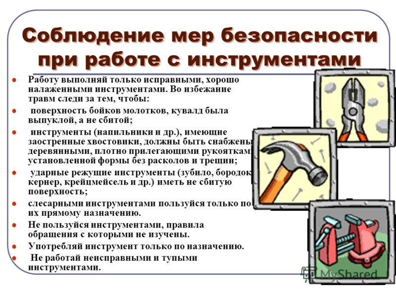 Соблюдение мер безопасности при работе с инструментами Работу выполняй только исправными, хорошо налаженными инструментами. Во избежание травм следи за тем, чтобы: поверхность бойков молотков, кувалд была выпуклой, а не сбитой; инструменты (напильник