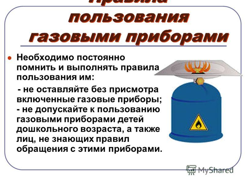 Правила пользования газовыми приборами Необходимо постоянно помнить и выполнять правила пользования им: - не оставляйте без присмотра включенные газовые приборы; - не допускайте к пользованию газовыми приборами детей дошкольного возраста, а также лиц
