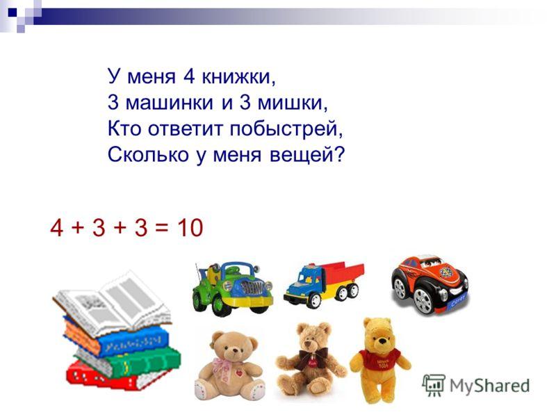 У меня 4 книжки, 3 машинки и 3 мишки, Кто ответит побыстрей, Сколько у меня вещей? 4 + 3 + 3 = 10