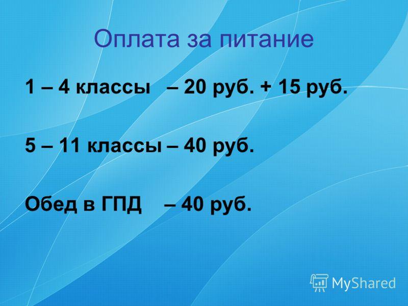 Оплата за питание 1 – 4 классы – 20 руб. + 15 руб. 5 – 11 классы – 40 руб. Обед в ГПД – 40 руб.