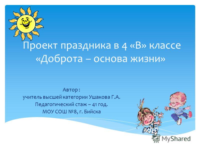Проект праздника в 4 «В» классе «Доброта – основа жизни» Автор : учитель высшей категории Ушакова Г.А. Педагогический стаж – 41 год. МОУ СОШ 8, г. Бийска