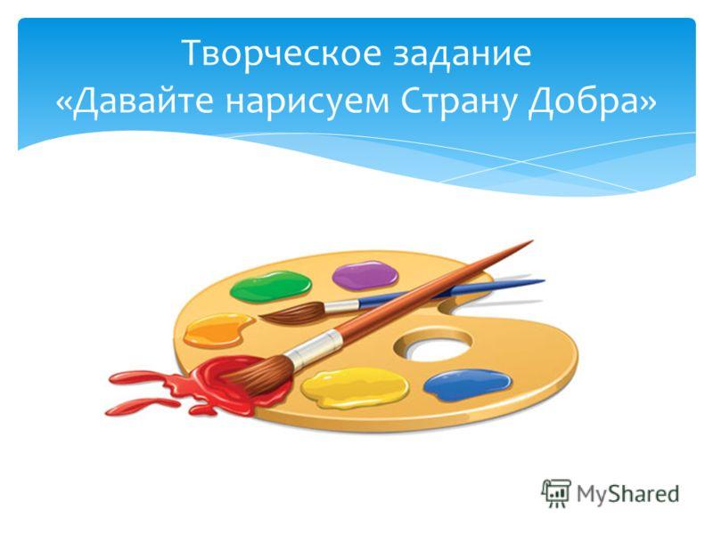 Творческое задание «Давайте нарисуем Страну Добра»