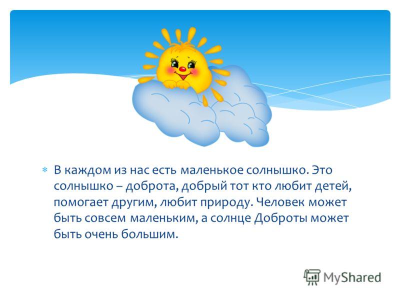 В каждом из нас есть маленькое солнышко. Это солнышко – доброта, добрый тот кто любит детей, помогает другим, любит природу. Человек может быть совсем маленьким, а солнце Доброты может быть очень большим.