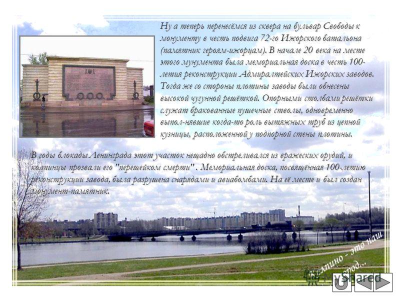 Ну а теперь перенесёмся из сквера на бульвар Свободы к монументу в честь подвига 72-го Ижорского батальона (памятник героям-ижорцам). В начале 20 века на месте этого мунумента была мемориальная доска в честь 100- летия реконструкции Адмиралтейских Иж