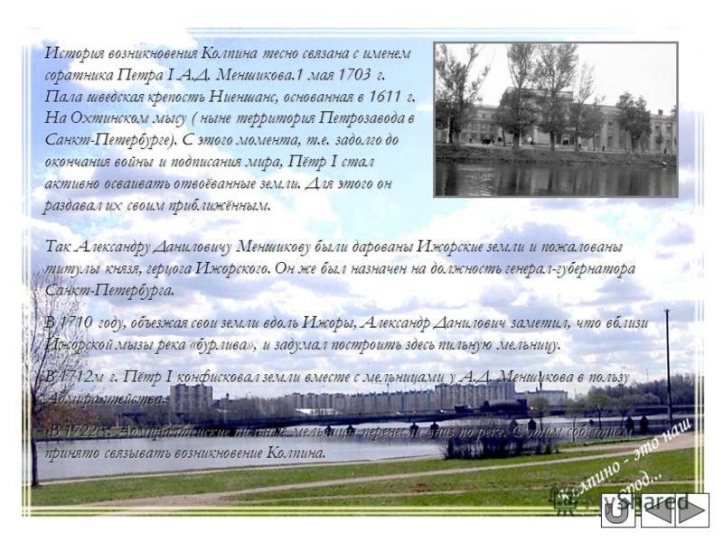 История возникновения Колпина тесно связана с именем соратника Петра I А.Д. Меншикова.1 мая 1703 г. Пала шведская крепость Ниеншанс, основанная в 1611 г. На Охтинском мысу ( ныне территория Петрозавода в Санкт-Петербурге). С этого момента, т.е. задол