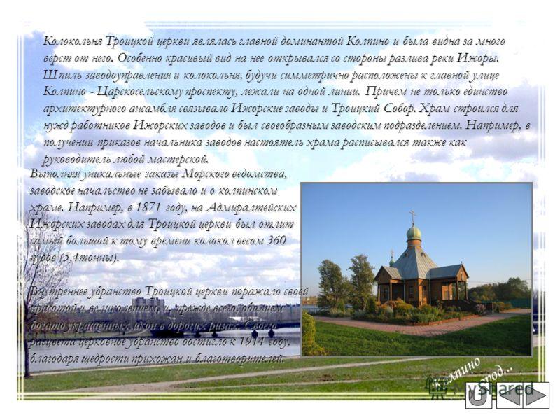 Колокольня Троицкой церкви являлась главной доминантой Колпино и была видна за много верст от него. Особенно красивый вид на нее открывался со стороны разлива реки Ижоры. Шпиль заводоуправления и колокольня, будучи симметрично расположены к главной у