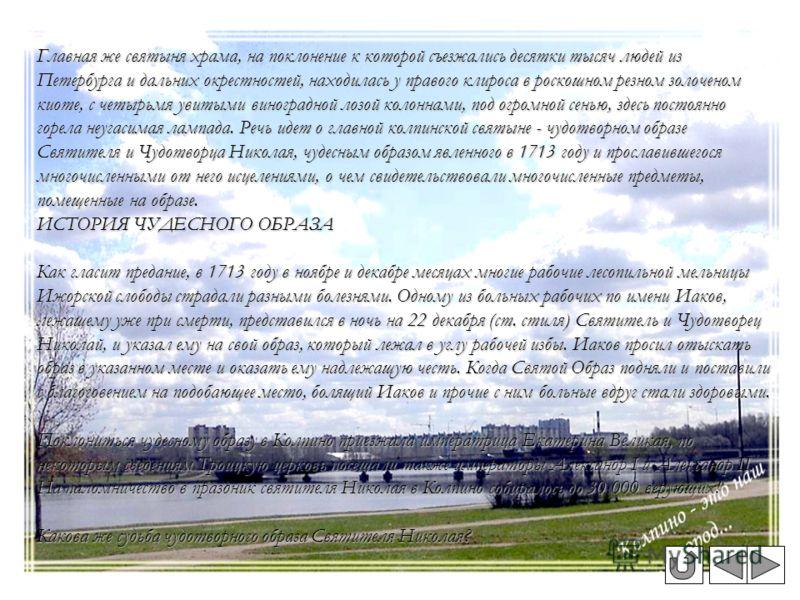 Главная же святыня храма, на поклонение к которой съезжались десятки тысяч людей из Петербурга и дальних окрестностей, находилась у правого клироса в роскошном резном золоченом киоте, с четырьмя увитыми виноградной лозой колоннами, под огромной сень