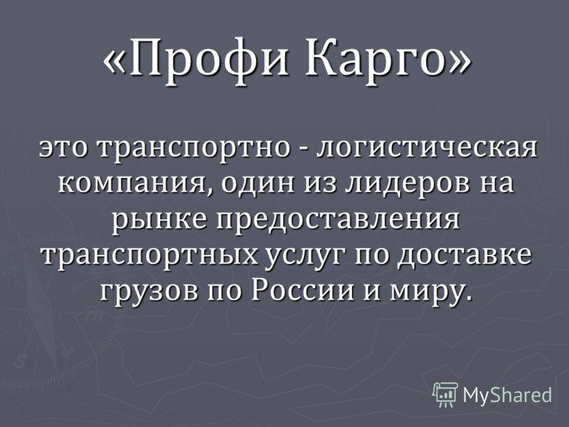 «Профи Карго» «Профи Карго» это транспортно - логистическая компания, один из лидеров на рынке предоставления транспортных услуг по доставке грузов по России и миру. это транспортно - логистическая компания, один из лидеров на рынке предоставления тр