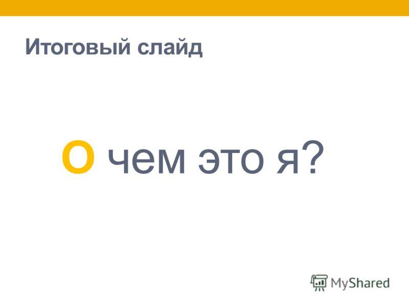 Итоговый слайд О чем это я?