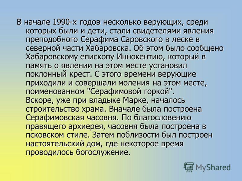 В начале 1990-х годов несколько верующих, среди которых были и дети, стали свидетелями явления преподобного Серафима Саровского в леске в северной части Хабаровска. Об этом было сообщено Хабаровскому епископу Иннокентию, который в память о явлении на