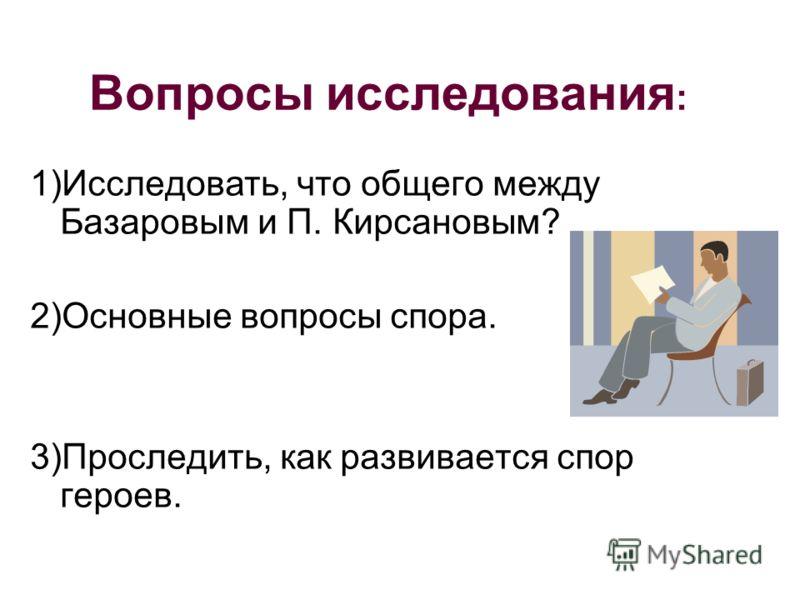 Вопросы исследования : 1)Исследовать, что общего между Базаровым и П. Кирсановым? 2)Основные вопросы спора. 3)Проследить, как развивается спор героев.