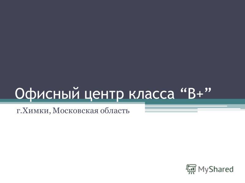 Офисный центр класса B+ г.Химки, Московская область