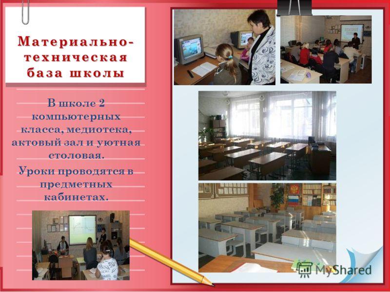 Материально- техническая база школы В школе 2 компьютерных класса, медиотека, актовый зал и уютная столовая. Уроки проводятся в предметных кабинетах.