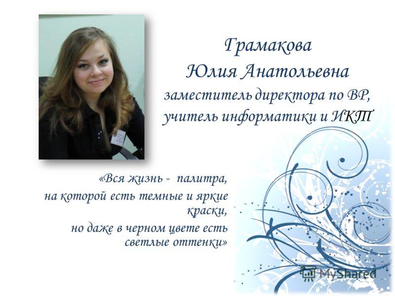 Грамакова Юлия Анатольевна заместитель директора по ВР, учитель информатики и ИКТ «Вся жизнь - палитра, на которой есть темные и яркие краски, но даже в черном цвете есть светлые оттенки»
