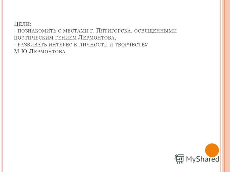 Ц ЕЛИ : - ПОЗНАКОМИТЬ С МЕСТАМИ Г. П ЯТИГОРСКА, ОСВЯЩЕННЫМИ ПОЭТИЧЕСКИМ ГЕНИЕМ Л ЕРМОНТОВА ; - РАЗВИВАТЬ ИНТЕРЕС К ЛИЧНОСТИ И ТВОРЧЕСТВУ М.Ю.Л ЕРМОНТОВА.