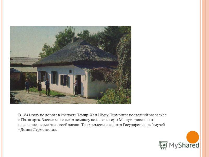 В 1841 году по дороге в крепость Темир-Хан-Шуру Лермонтов последний раз заехал в Пятигорск. Здесь в маленьком домике у подножия горы Машук провел поэт последние два месяца своей жизни. Теперь здесь находится Государственный музей «Домик Лермонтова».