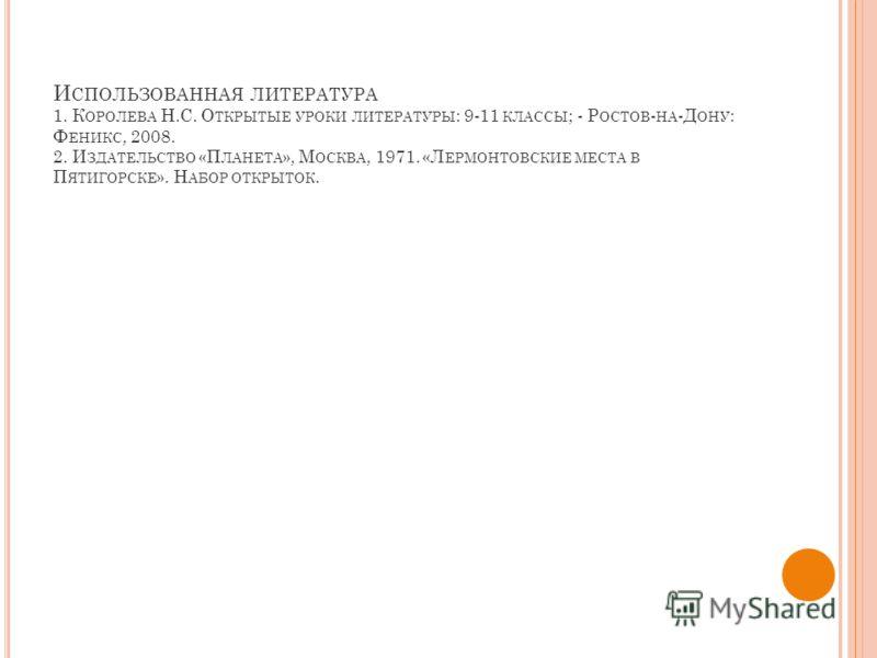 И СПОЛЬЗОВАННАЯ ЛИТЕРАТУРА 1. К ОРОЛЕВА Н.С. О ТКРЫТЫЕ УРОКИ ЛИТЕРАТУРЫ : 9-11 КЛАССЫ ; - Р ОСТОВ - НА -Д ОНУ : Ф ЕНИКС, 2008. 2. И ЗДАТЕЛЬСТВО «П ЛАНЕТА », М ОСКВА, 1971. «Л ЕРМОНТОВСКИЕ МЕСТА В П ЯТИГОРСКЕ ». Н АБОР ОТКРЫТОК.