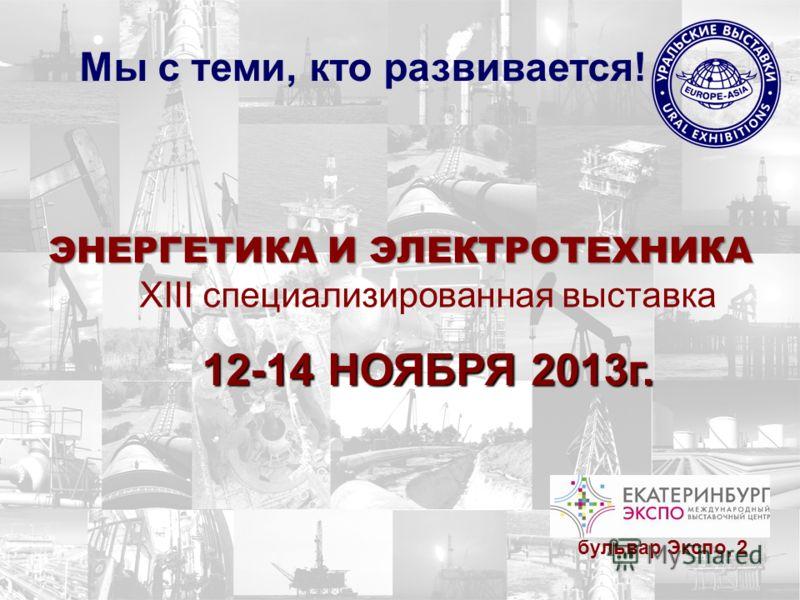 ЭНЕРГЕТИКА И ЭЛЕКТРОТЕХНИКА XIII специализированная выставка Мы с теми, кто развивается! 12-14 НОЯБРЯ 2013г. бульвар Экспо, 2