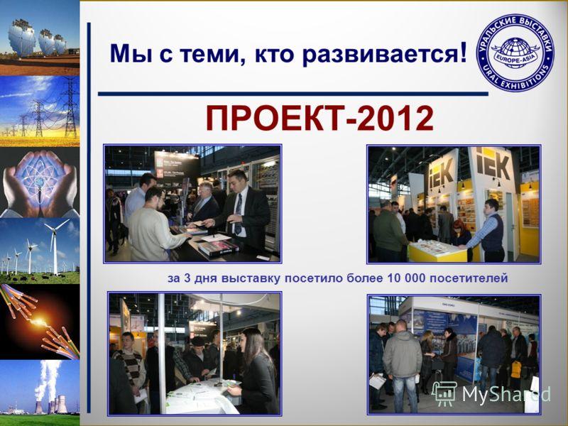 Мы с теми, кто развивается ! ПРОЕКТ-2012 за 3 дня выставку посетило более 10 000 посетителей