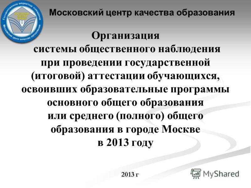Организация системы общественного наблюдения при проведении государственной (итоговой) аттестации обучающихся, освоивших образовательные программы основного общего образования или среднего (полного) общего образования в городе Москве в 2013 году 2013