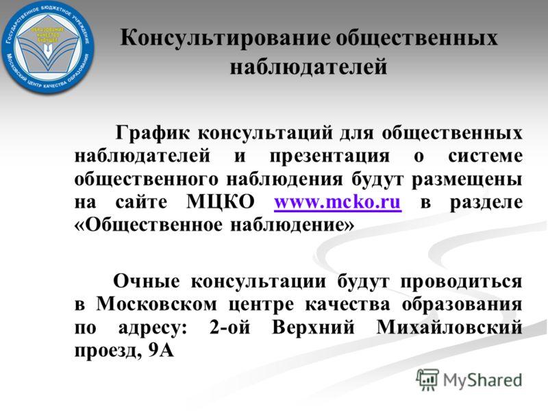 Консультирование общественных наблюдателей График консультаций для общественных наблюдателей и презентация о системе общественного наблюдения будут размещены на сайте МЦКО www.mcko.ru в разделе «Общественное наблюдение»www.mcko.ru Очные консультации
