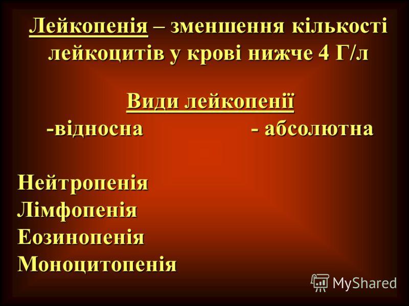 Види лейкопенії -відносна - абсолютна НейтропеніяЛімфопеніяЕозинопеніяМоноцитопенія Лейкопенія – зменшення кількості лейкоцитів у крові нижче 4 Г/л