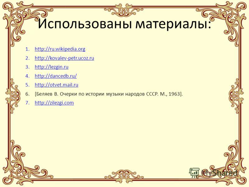 Использованы материалы: 1.http://ru.wikipedia.orghttp://ru.wikipedia.org 2.http://kovalev-petr.ucoz.ruhttp://kovalev-petr.ucoz.ru 3.http://lezgin.ruhttp://lezgin.ru 4.http://dancedb.ru/http://dancedb.ru/ 5.http://otvet.mail.ruhttp://otvet.mail.ru 6.[