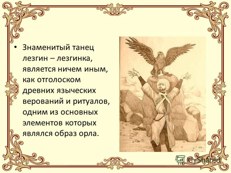 Знаменитый танец лезгин – лезгинка, является ничем иным, как отголоском древних языческих верований и ритуалов, одним из основных элементов которых являлся образ орла.