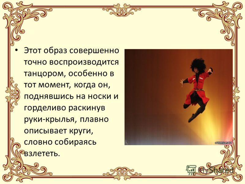 Этот образ совершенно точно воспроизводится танцором, особенно в тот момент, когда он, поднявшись на носки и горделиво раскинув руки-крылья, плавно описывает круги, словно собираясь взлететь.