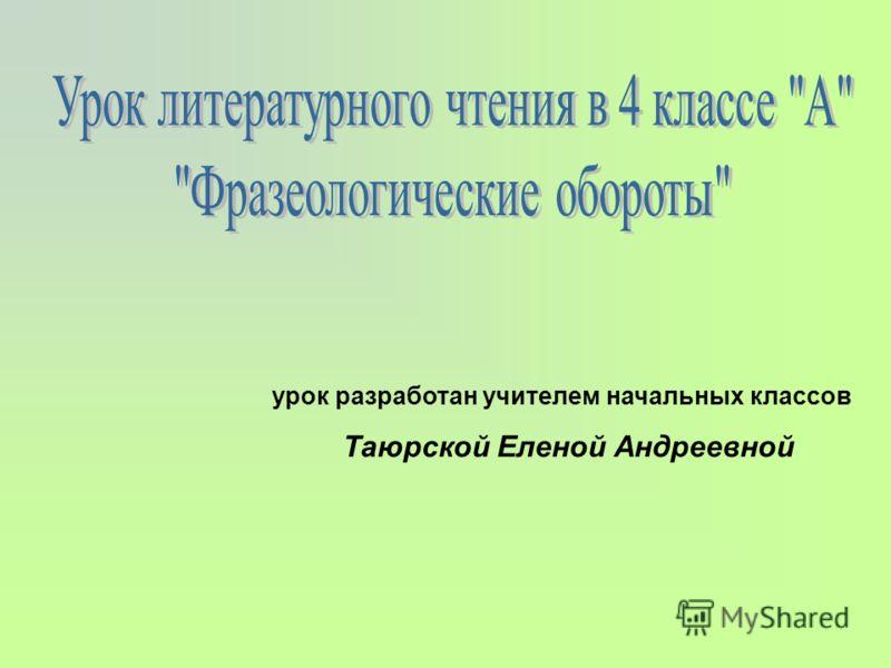 урок разработан учителем начальных классов Таюрской Еленой Андреевной