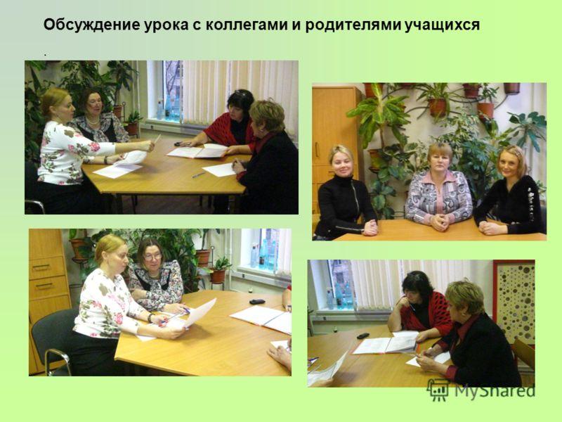 Обсуждение урока с коллегами и родителями учащихся.