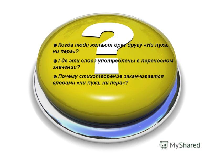 Когда люди желают друг другу «Ни пуха, ни пера»? Где эти слова употреблены в переносном значении? Почему стихотворение заканчивается словами «ни пуха, ни пера»?