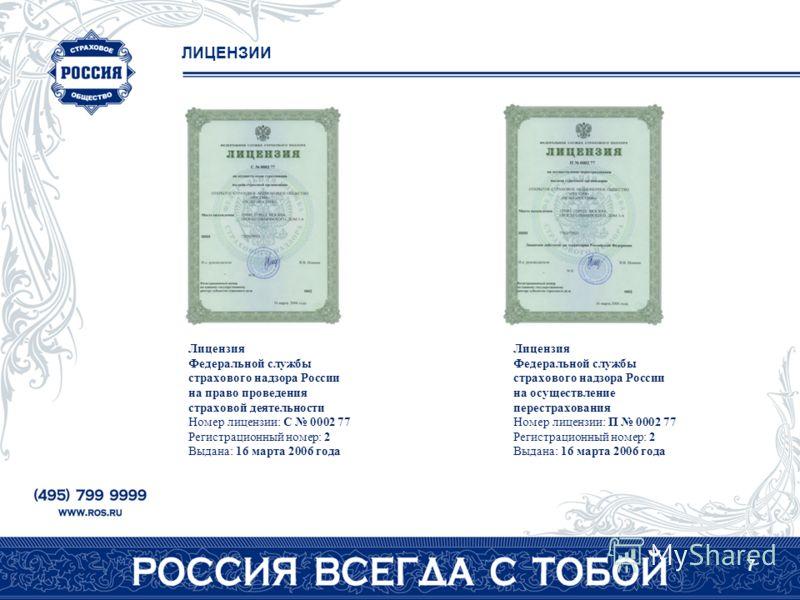 7 ЛИЦЕНЗИИ Лицензия Федеральной службы страхового надзора России на право проведения страховой деятельности Номер лицензии: C 0002 77 Регистрационный номер: 2 Выдана: 16 марта 2006 года Лицензия Федеральной службы страхового надзора России на осущест