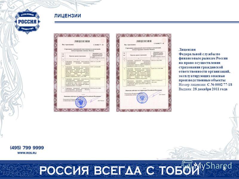 8 Лицензия Федеральной службы по финансовым рынкам России на право осуществления страхования гражданской ответственности организаций, эксплуатирующих опасные производственные объекты Номер лицензии: C 0002 77-18 Выдана: 28 декабря 2011 года ЛИЦЕНЗИИ