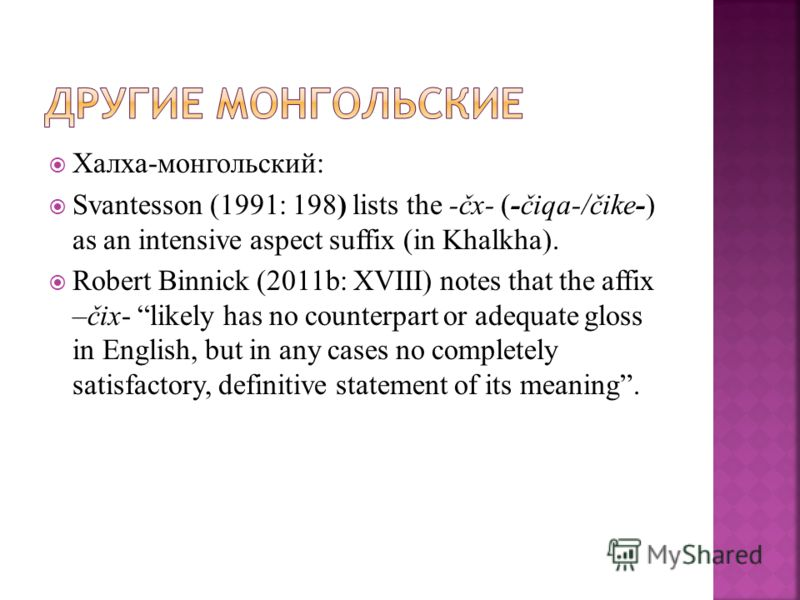 Халха-монгольский: Svantesson (1991: 198) lists the -čx- (-čiqa-/čike-) as an intensive aspect suffix (in Khalkha). Robert Binnick (2011b: XVIII) notes that the affix –čix- likely has no counterpart or adequate gloss in English, but in any cases no c