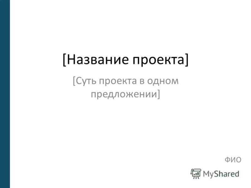 [Название проекта] [Суть проекта в одном предложении] ФИО