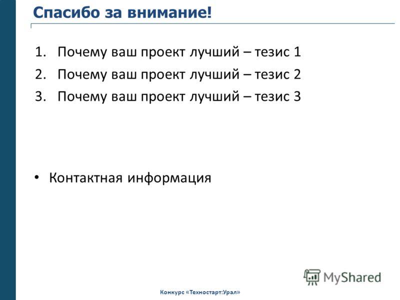 Конкурс «Техностарт:Урал» Спасибо за внимание! 1.Почему ваш проект лучший – тезис 1 2.Почему ваш проект лучший – тезис 2 3.Почему ваш проект лучший – тезис 3 Контактная информация