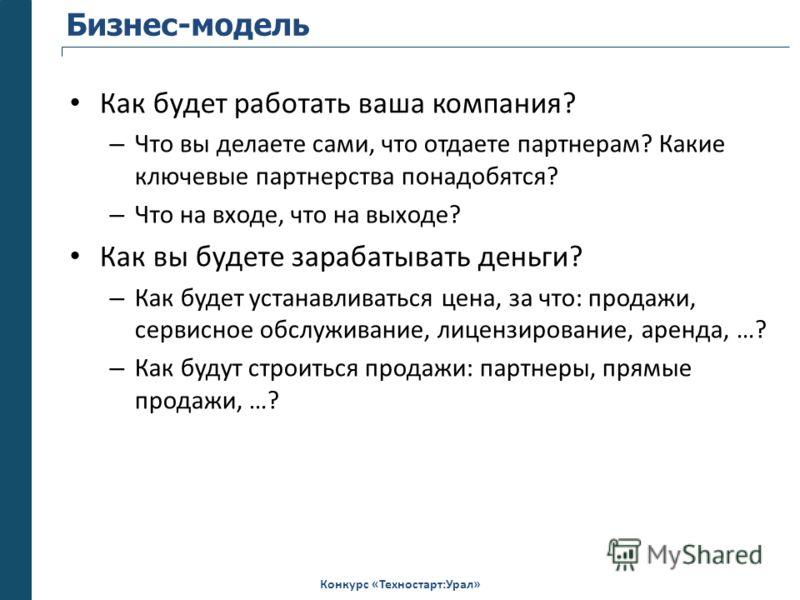Конкурс «Техностарт:Урал» Бизнес-модель Как будет работать ваша компания? – Что вы делаете сами, что отдаете партнерам? Какие ключевые партнерства понадобятся? – Что на входе, что на выходе? Как вы будете зарабатывать деньги? – Как будет устанавливат