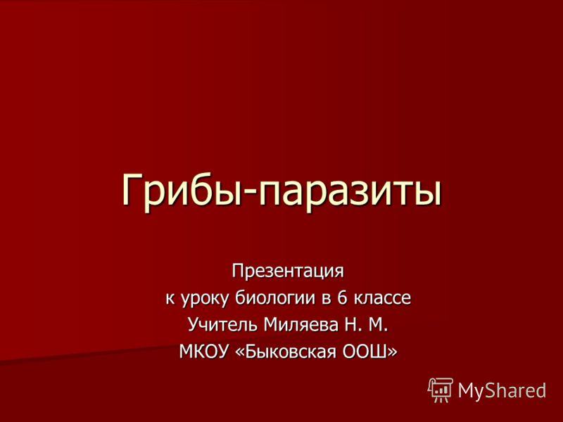 Грибы-паразиты Презентация к уроку биологии в 6 классе Учитель Миляева Н. М. МКОУ «Быковская ООШ»