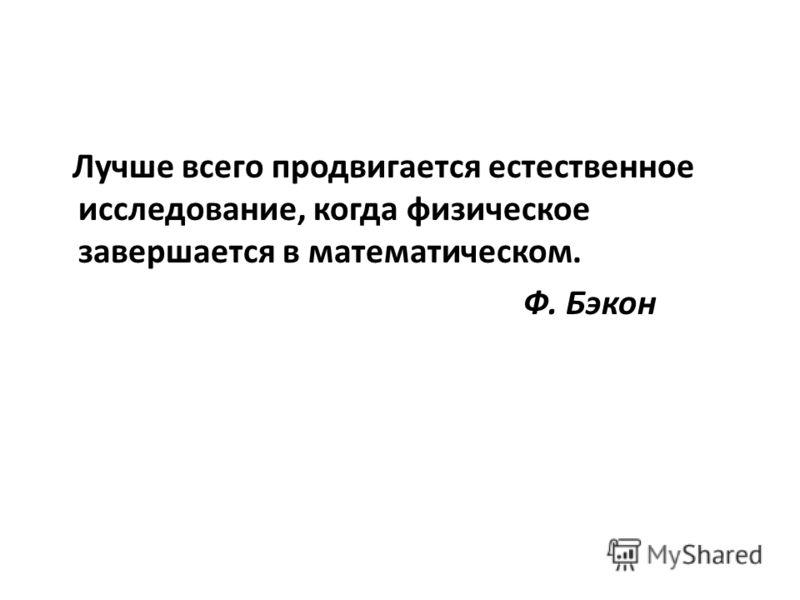 Лучше всего продвигается естественное исследование, когда физическое завершается в математическом. Ф. Бэкон